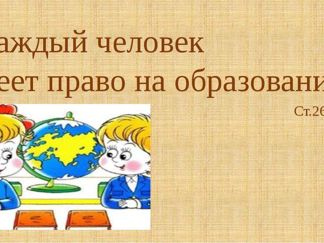 «Каждый человек имеет право на образование» Ст.26