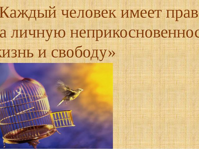 «Каждый человек имеет право на личную неприкосновенность, жизнь и свободу» Ст.3