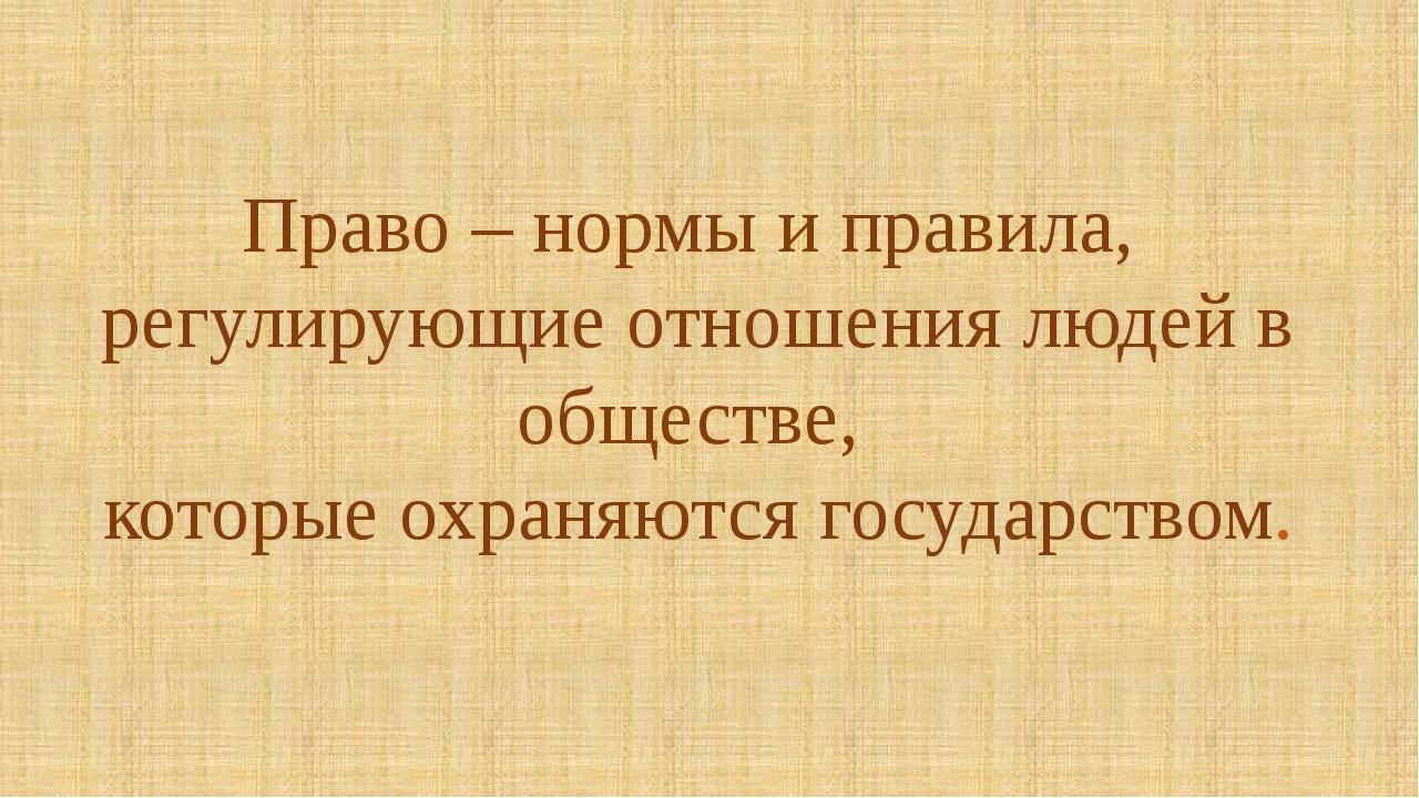 Право – нормы и правила, регулирующие отношения людей в обществе, которые охр...