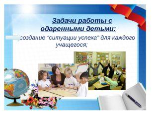 """ создание """"ситуации успеха"""" для каждого учащегося; Задачи работы с одаренны"""