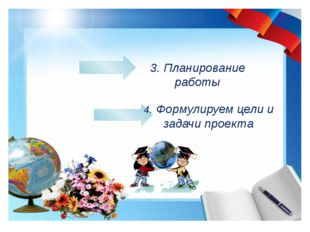 3. Планирование работы 4. Формулируем цели и задачи проекта