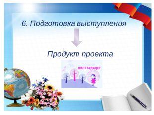 6. Подготовка выступления Продукт проекта