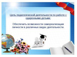 Цель педагогической деятельности по работе с одаренными детьми: Обеспечить в