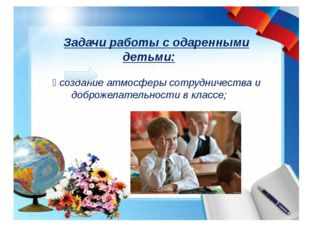 Задачи работы с одаренными детьми:  создание атмосферы сотрудничества и доб