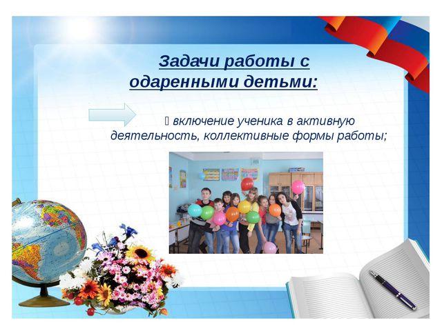 Задачи работы с одаренными детьми:  включение ученика в активную деятельнос...