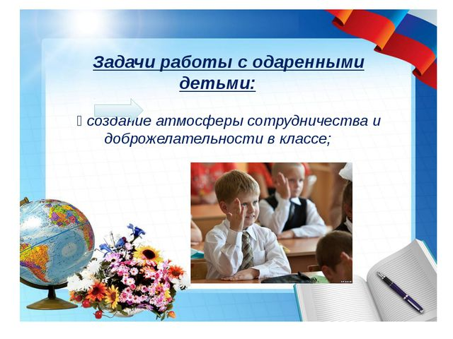 Задачи работы с одаренными детьми:  создание атмосферы сотрудничества и доб...