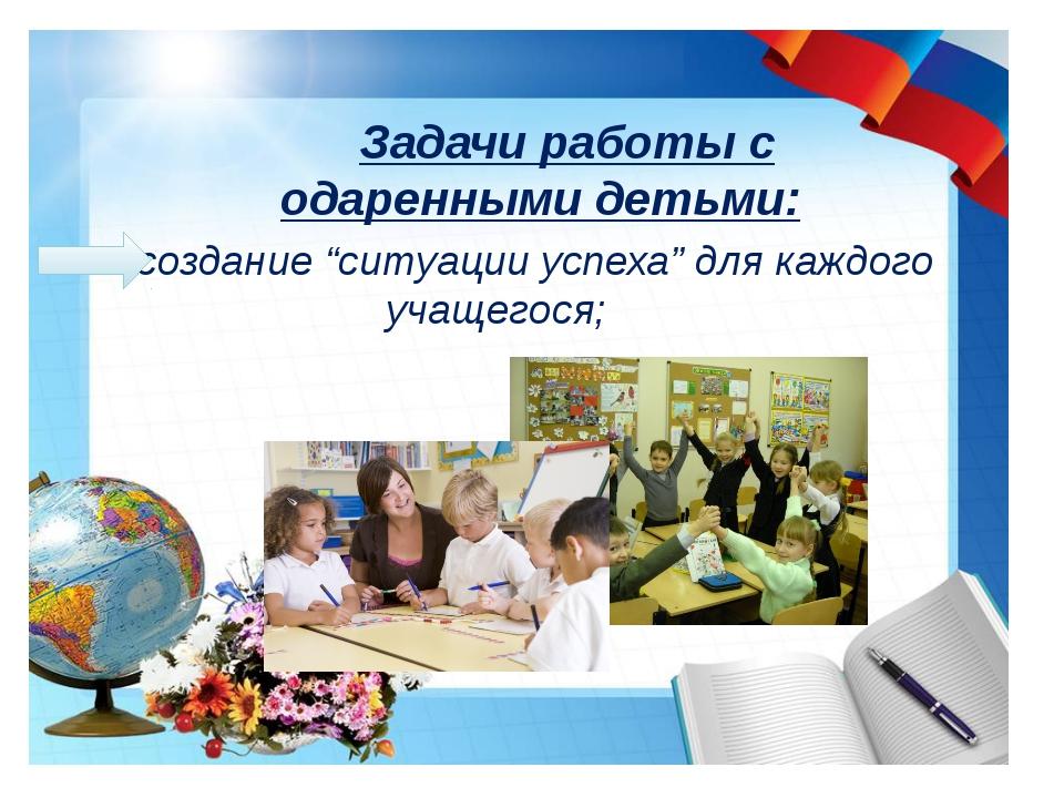 """ создание """"ситуации успеха"""" для каждого учащегося; Задачи работы с одаренны..."""