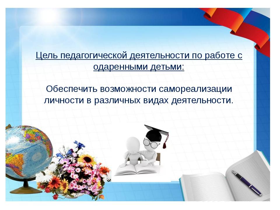 Цель педагогической деятельности по работе с одаренными детьми: Обеспечить в...