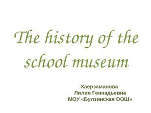 The history of the school museum Хаерзаманова Лилия Геннадьевна МОУ «Булзинск