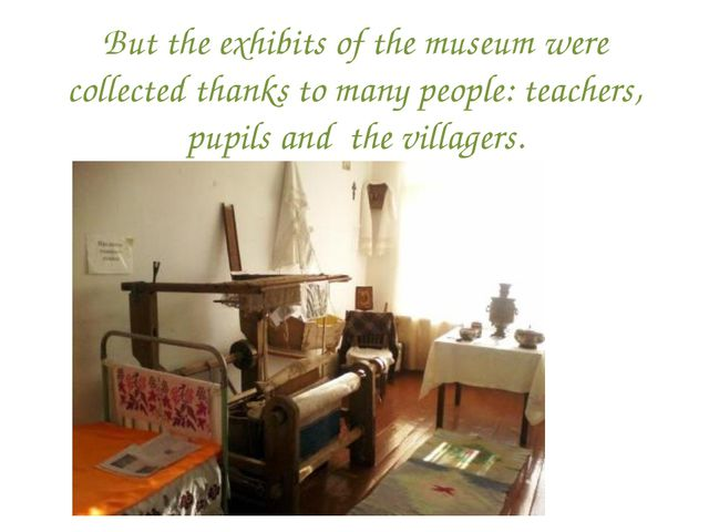 But the exhibits of the museum were collected thanks to many people: teachers...