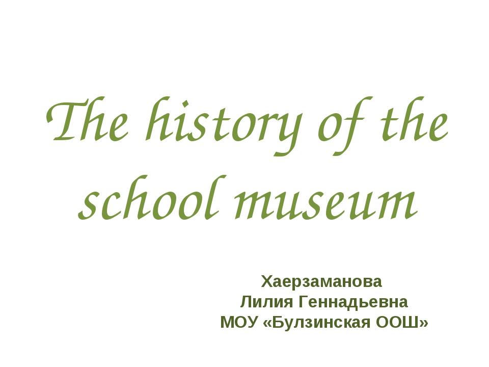 The history of the school museum Хаерзаманова Лилия Геннадьевна МОУ «Булзинск...