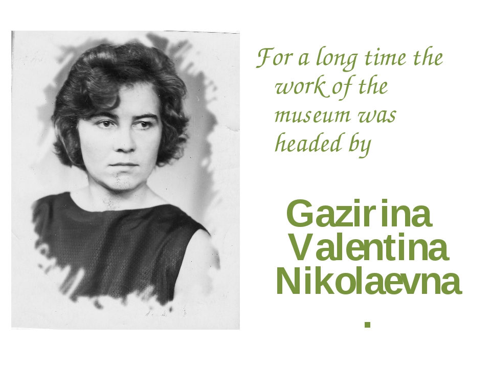 For a long time the work of the museum was headed by Gazirina Valentina Nikol...