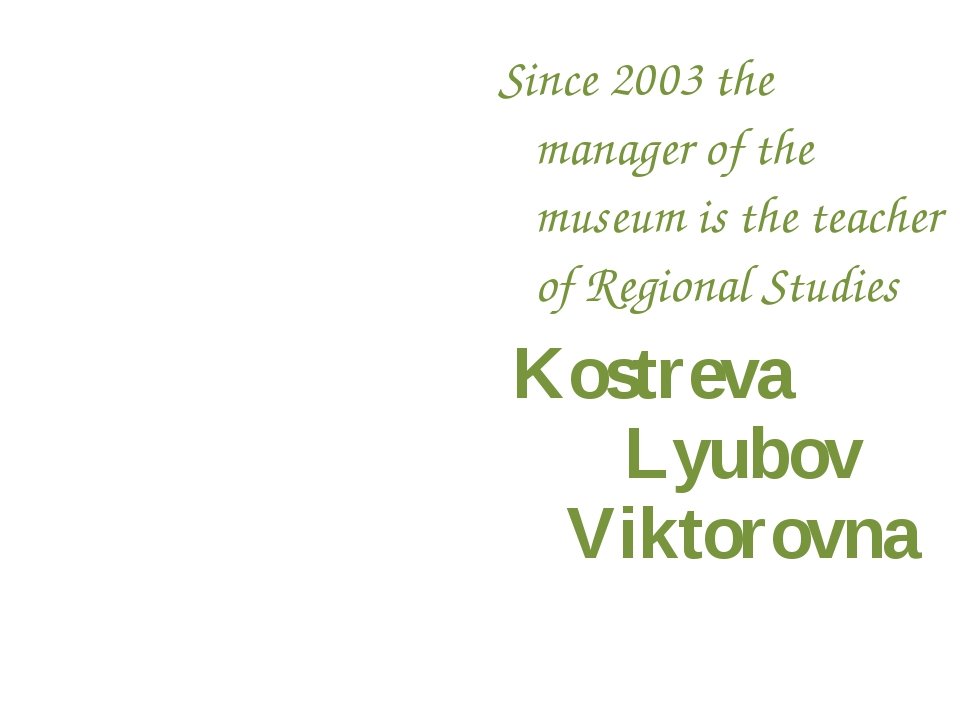 Since 2003 the manager of the museum is the teacher of Regional Studies Kostr...