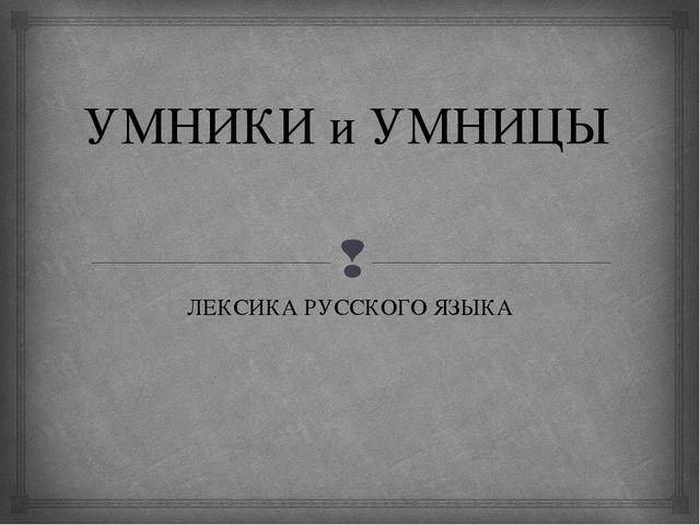 УМНИКИ и УМНИЦЫ ЛЕКСИКА РУССКОГО ЯЗЫКА 
