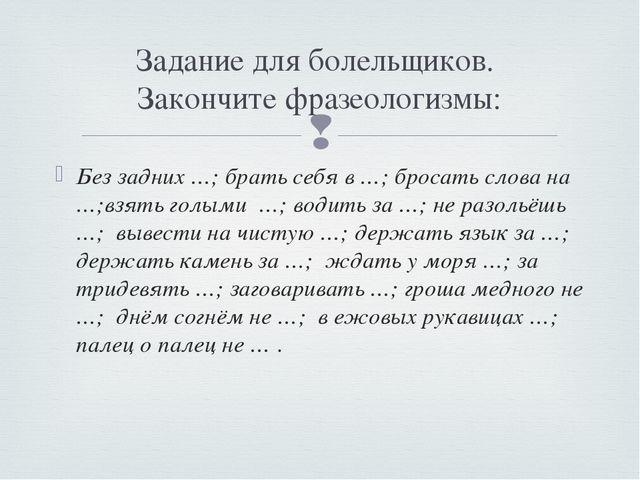Без задних …; брать себя в …; бросать слова на …;взять голыми …; водить за …;...