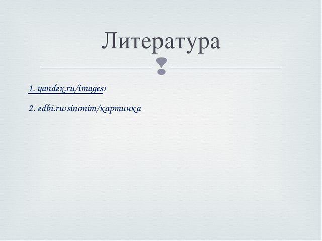 1. yandex.ru/images› 2. edbi.ru›sinonim/картинка Литература 
