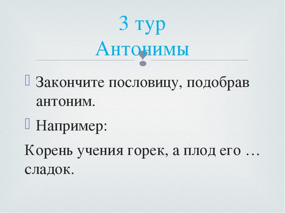 Закончите пословицу, подобрав антоним. Например: Корень учения горек, а плод...