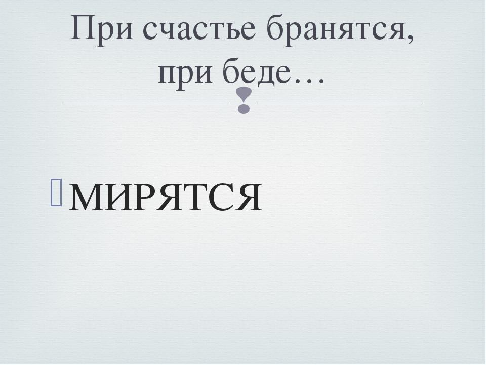 МИРЯТСЯ При счастье бранятся, при беде… 