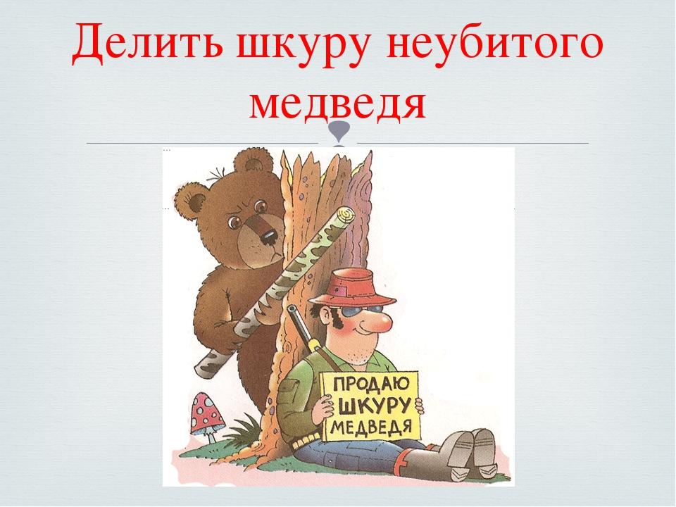 Делить шкуру неубитого медведя 
