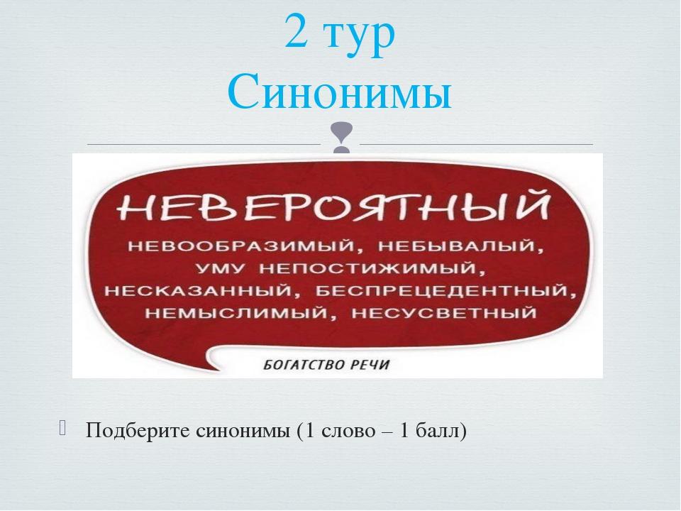 Подберите синонимы (1 слово – 1 балл) 2 тур Синонимы 