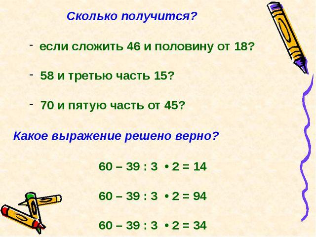 Сколько получится? если сложить 46 и половину от 18? 58 и третью часть 15? 70...