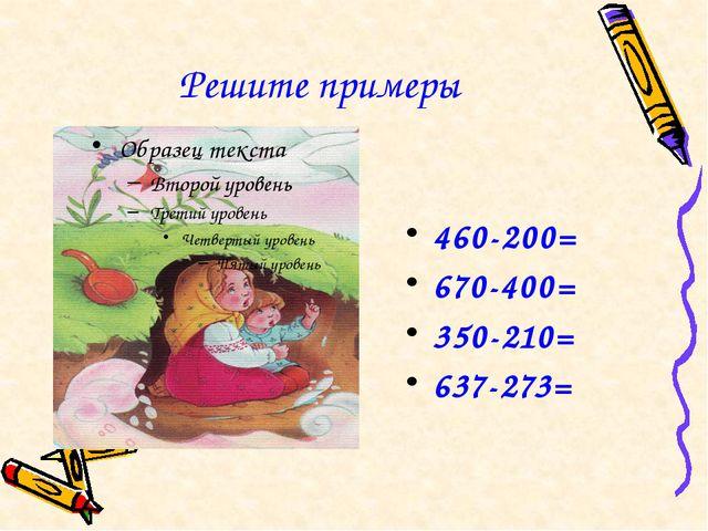 Решите примеры 460-200= 670-400= 350-210= 637-273=