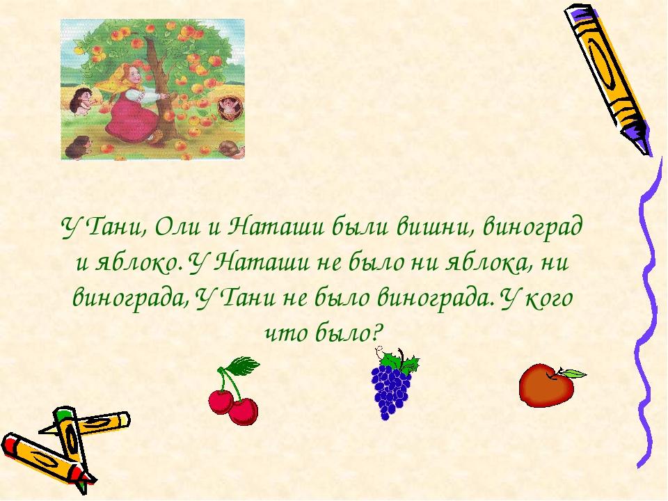 У Тани, Оли и Наташи были вишни, виноград и яблоко. У Наташи не было ни яблок...