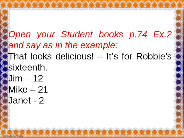 Open your Student books p.74 Ex.2 and say as in the example: That looks deli...