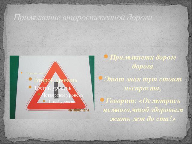 Примыкаетк дороге дорога Этот знак тут стоит неспроста, Говорит: «Осмотрись...