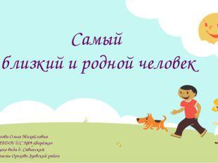 Самый близкий и родной человек Автор: Михайлова Ольга Михайловна воспитатель