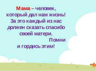 Мама – человек, который дал нам жизнь! За это каждый из нас должен сказать сп