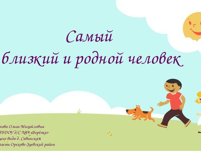 Самый близкий и родной человек Автор: Михайлова Ольга Михайловна воспитатель...