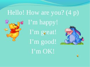 Hello! How are you? (4 р) I'm happy! I'm great! I'm good! I'm OK!