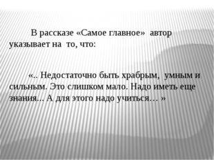 В рассказе «Самое главное» автор указывает на то, что: «.. Недостаточно быть