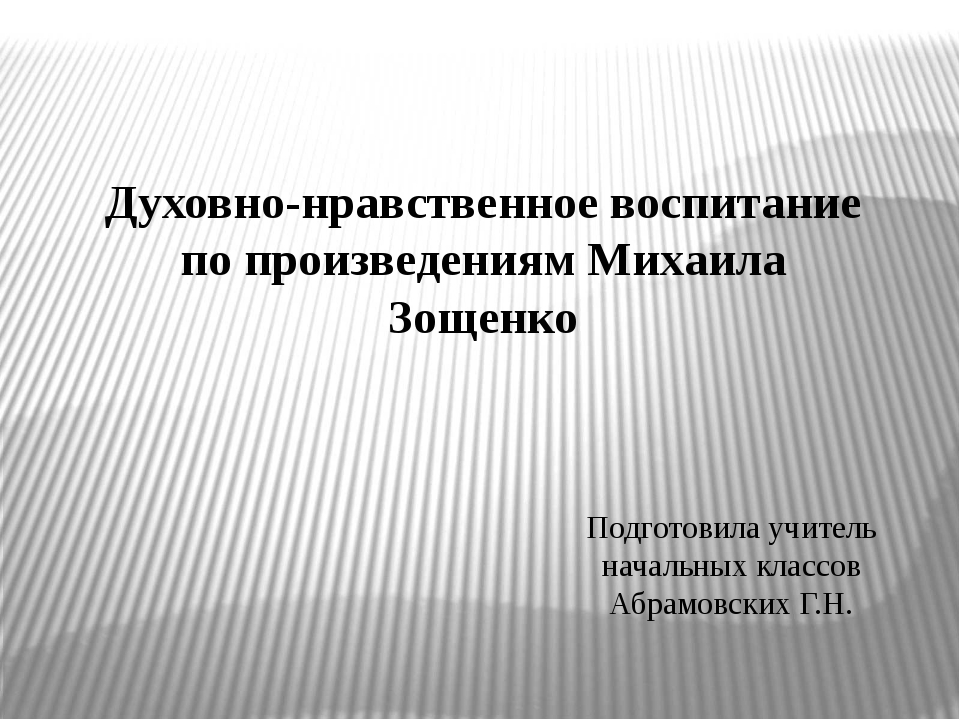 Духовно-нравственное воспитание по произведениям Михаила Зощенко Подготовила...