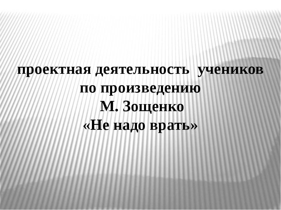 проектная деятельность учеников по произведению М. Зощенко «Не надо врать»