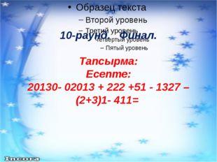 10-раунд. Финал. Тапсырма: Есепте: 20130- 02013 + 222 +51 - 1327 – (2+3)1- 411=