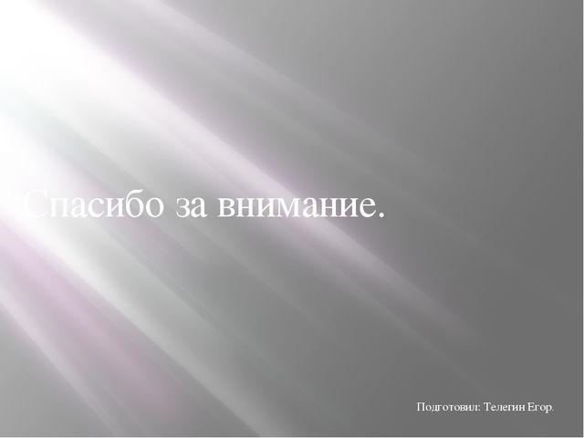 Спасибо за внимание. Подготовил: Телегин Егор.