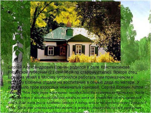 Сергей Александрович Есенин родился в селе Константинове Рязанской губернии (...