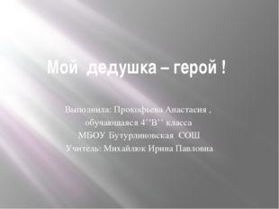 Мой дедушка – герой ! Выполнила: Прокофьева Анастасия , обучающаяся 4''В'' кл
