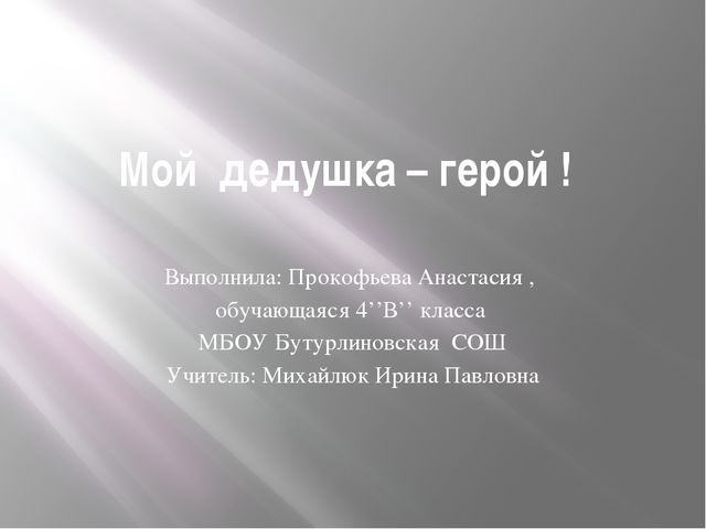 Мой дедушка – герой ! Выполнила: Прокофьева Анастасия , обучающаяся 4''В'' кл...