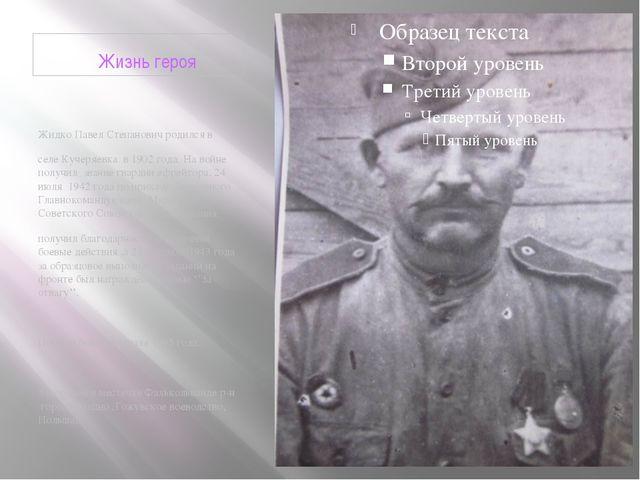 Жизнь героя Жидко Павел Степанович родился в селе Кучеряевка в 1902 года. На...