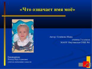 «Что означает имя моё» Автор: Семёнова Маша  ученица 3 а класса МАОУ Омутин