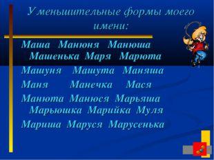 Уменьшительные формы моего имени: Маша Манюня Манюша Машенька Маря Марюта Маш