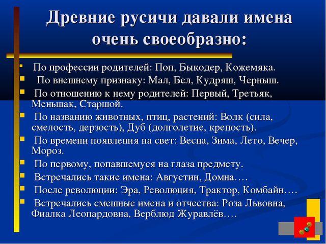 Древние русичи давали имена очень своеобразно: По профессии родителей: Поп,...