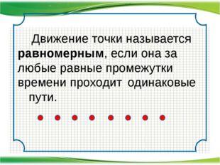 Движение точки называется равномерным, если она за любые равные промежутки