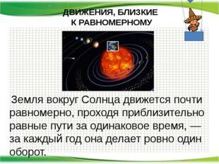 Земля вокруг Солнца движется почти равномерно, проходя приблизительно равные