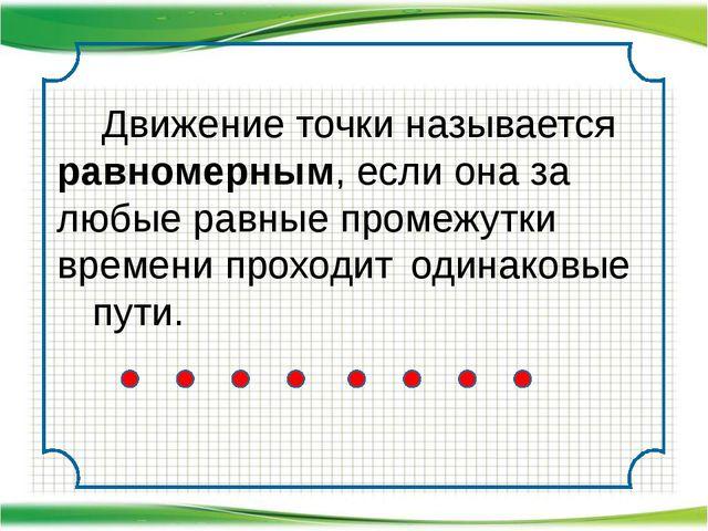 Движение точки называется равномерным, если она за любые равные промежутки...