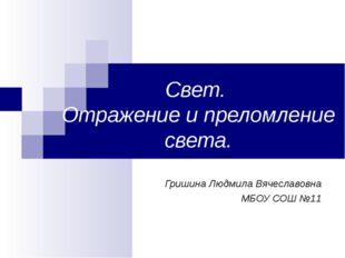 Свет. Отражение и преломление света. Гришина Людмила Вячеславовна МБОУ СОШ №11