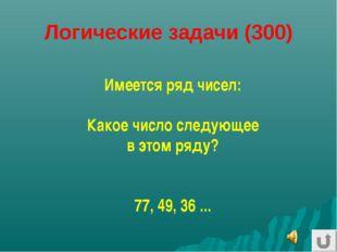 Логические задачи (300) Имеется ряд чисел: Какое число следующее в этом ряду?
